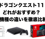 【PS4/3DS/ニンテンドースイッチ】ドラゴンクエスト11はどれがおすすめ?3機種の違いを徹底比較