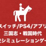 【PS4/スイッチ/アプリ】三国志 VS 戦国ゲームおすすめ歴史シミュレーションゲーム2021年版