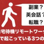 【副業/英会話/転職】自宅待機リモートワークで現場で起こっている3つのこと(おすすめ対処法)