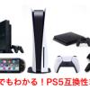 【PS5互換性まとめ】歴代プレステPS4、PS3、PS2、PS1、PSP、PSVITAのゲームは遊べるのか?